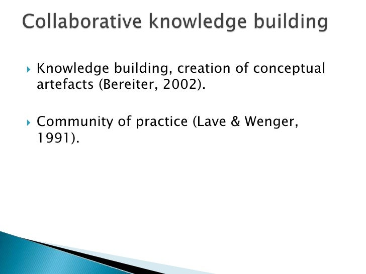 Knowledgebuilding, creation of conceptualartefacts (Bereiter, 2002).<br />Community of practice (Lave & Wenger, 1991).<br ...