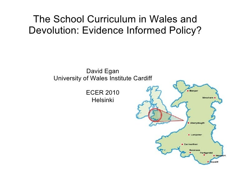 The School Curriculum in Wales and Devolution: Evidence Informed Policy? David Egan University of Wales Institute Cardiff ...
