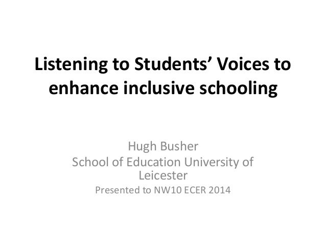 Listening to Students' Voices to  enhance inclusive schooling  Hugh Busher  School of Education University of  Leicester  ...