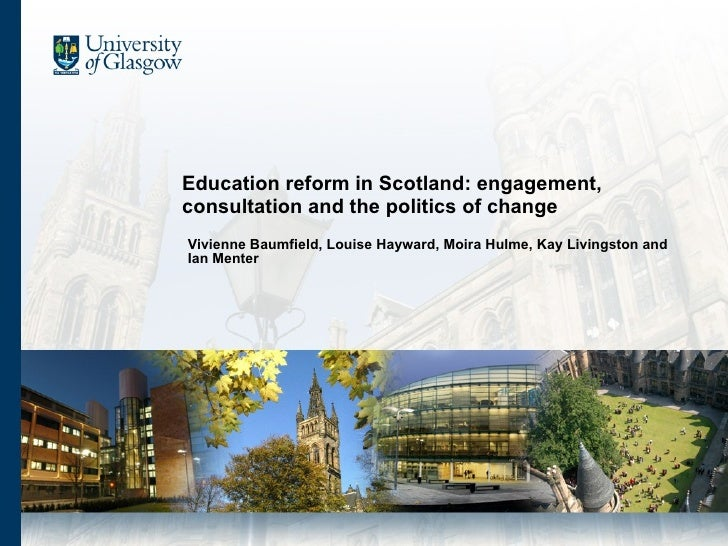 Education reform in Scotland: engagement, consultation and the politics of change Vivienne Baumfield, Louise Hayward, Moir...