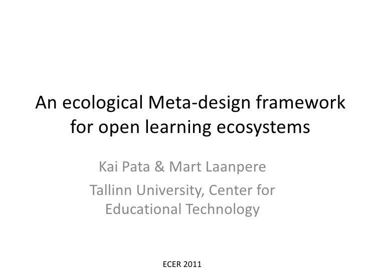 An ecological Meta-design framework for open learning ecosystems<br />Kai Pata & Mart Laanpere<br />Tallinn University, Ce...