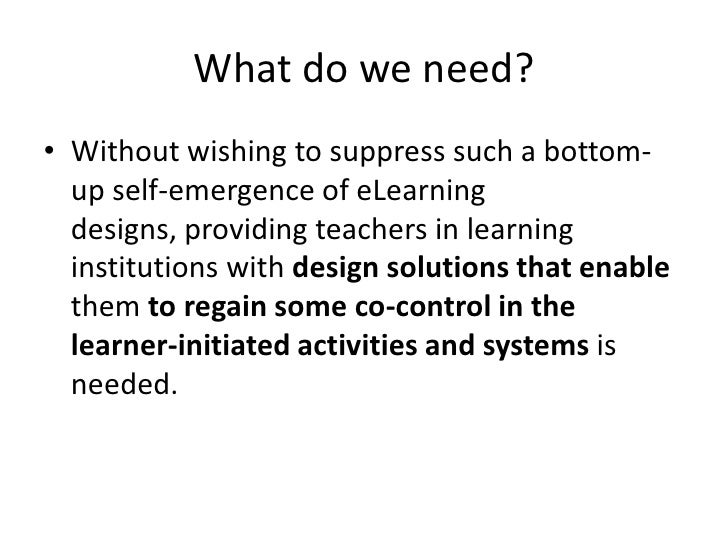 What do we need?<br />Without wishing to suppress such a bottom-up self-emergence of eLearning designs, providing teachers...