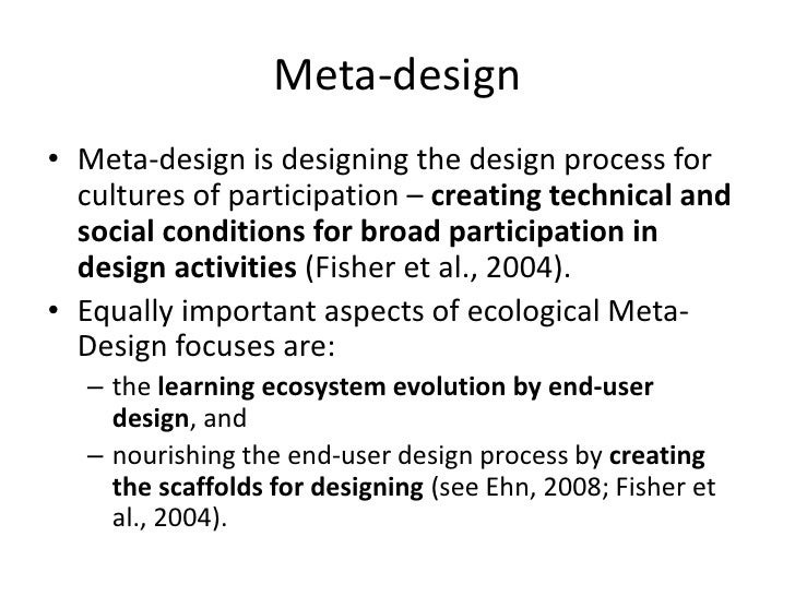 Meta-design<br />Meta-design is designing the design process for cultures of participation – creating technical and social...