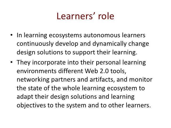 Learners' role<br />In learning ecosystems autonomous learners continuously develop and dynamically change design solution...