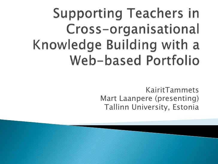 Supporting Teachers in Cross-organisational Knowledge Building with a Web-based Portfolio<br />KairitTammets<br />Mart Laa...