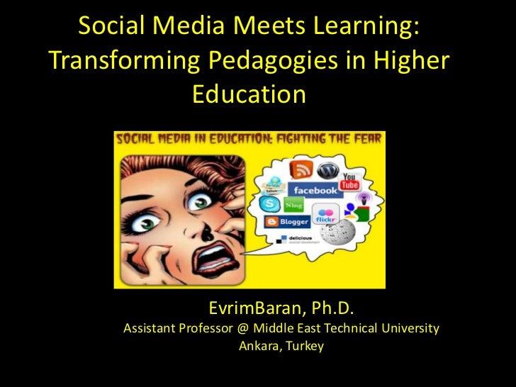 Social Media Meets Learning:Transforming Pedagogies in Higher            Education                    EvrimBaran, Ph.D.   ...