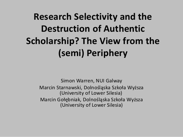 Research Selectivity and the Destruction of Authentic Scholarship? The View from the (semi) Periphery Simon Warren, NUI Ga...