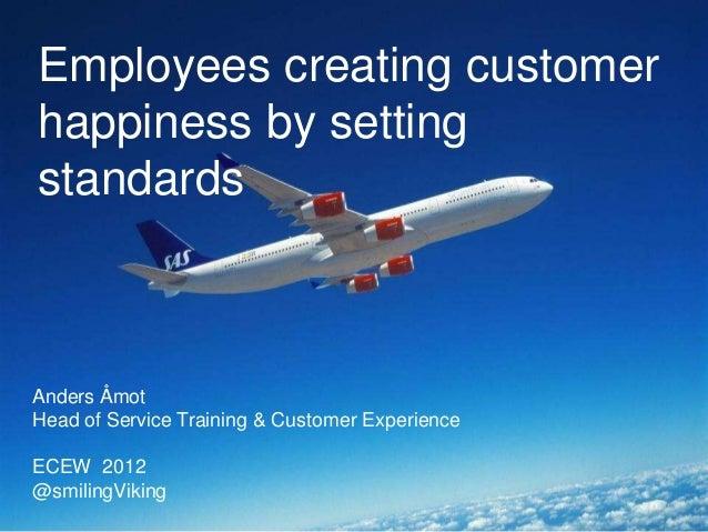 Employees creating customerhappiness by settingstandardsAnders ÅmotHead of Service Training & Customer ExperienceECEW 2012...