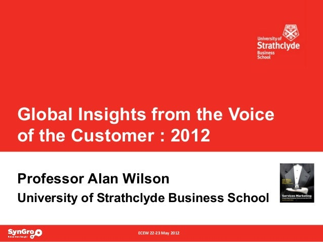ECEW 22-23 May 2012 Global Insights from the Voice of the Customer : 2012 Professor Alan Wilson University of Strathclyde ...