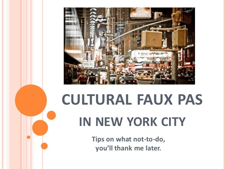 CULTURAL FAUX PAS  IN NEW YORK CITY   Tips on what not-to-do,    you'll thank me later.