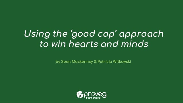 Using the 'good cop' approach to win hearts and minds by Sean Mackenney & Patricia Witkowski