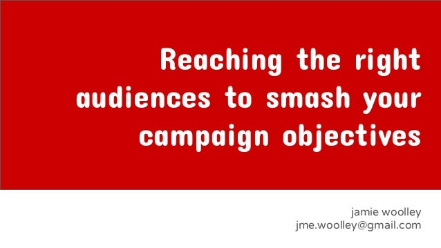 Reaching the right audiences to smash your campaign objectives jamie woolley jme.woolley@gmail.com