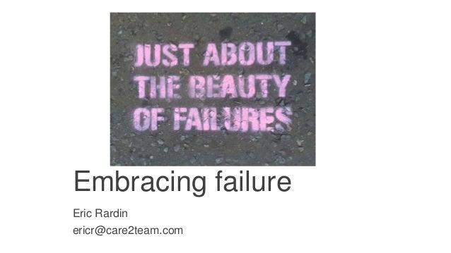 Embracing failure Eric Rardin ericr@care2team.com