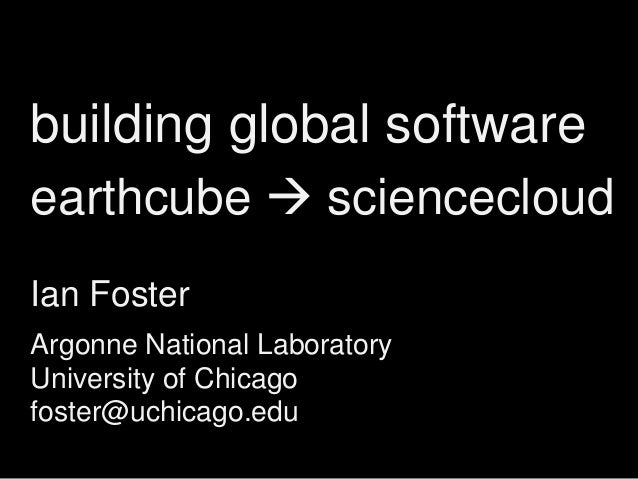 building global software earthcube  sciencecloud Ian Foster Argonne National Laboratory University of Chicago foster@uchi...