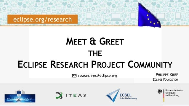 MEET & GREET THE ECLIPSE RESEARCH PROJECT COMMUNITY PHILIPPE KRIEF ECLIPSE FOUNDATION eclipse.org/research ✉ research-ec@e...