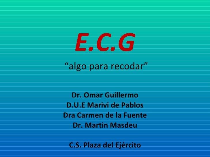 """E.C.G   """"algo para recodar"""" Dr. Omar Guillermo D.U.E Marivi de Pablos Dra Carmen de la Fuente Dr. Martin Masdeu C.S. Plaza..."""