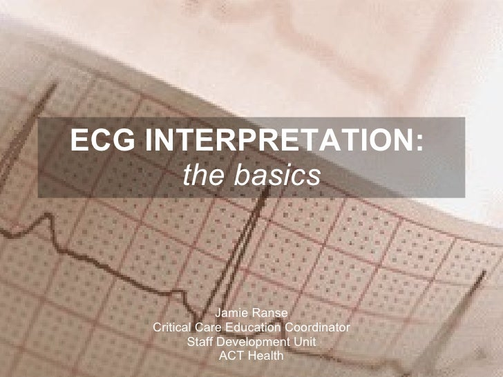 ECG INTERPRETATION:  the basics Jamie Ranse Critical Care Education Coordinator Staff Development Unit ACT Health