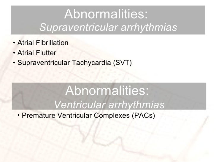 Abnormalities:  Supraventricular arrhythmias <ul><li>Atrial Fibrillation </li></ul><ul><li>Atrial Flutter  </li></ul><ul><...