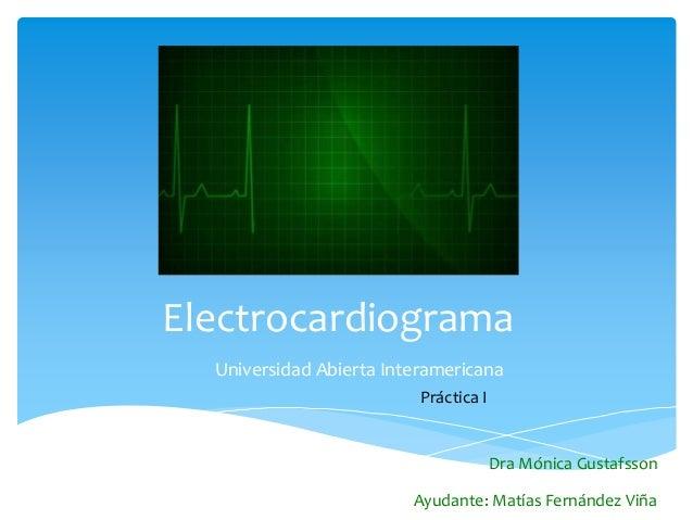 Electrocardiograma Universidad Abierta Interamericana Práctica I Dra Mónica Gustafsson Ayudante: Matías Fernández Viña