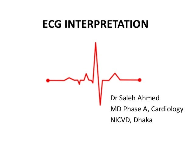 ECG INTERPRETATION Dr Saleh Ahmed MD Phase A, Cardiology NICVD, Dhaka