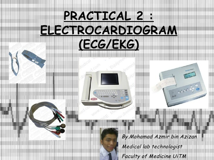 PRACTICAL 2 : ELECTROCARDIOGRAM (ECG/EKG) By.Mohamad Azmir bin Azizan Medical lab technologist Faculty of Medicine UiTM