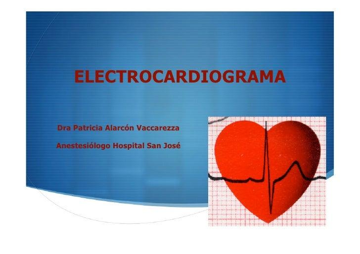 ELECTROCARDIOGRAMA  Dra Patricia Alarcón Vaccarezza  Anestesiólogo Hospital San José                                      ...