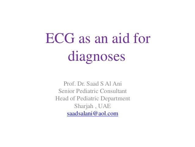ECG as an aid for diagnoses Prof. Dr. Saad S Al Ani Senior Pediatric Consultant Head of Pediatric Department Sharjah , UAE...