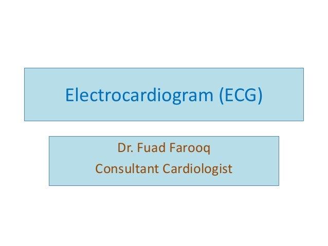 Electrocardiogram (ECG) Dr. Fuad Farooq Consultant Cardiologist