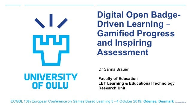 University of Oulu Digital Open Badge- Driven Learning – Gamified Progress and Inspiring Assessment Dr Sanna Brauer Facult...