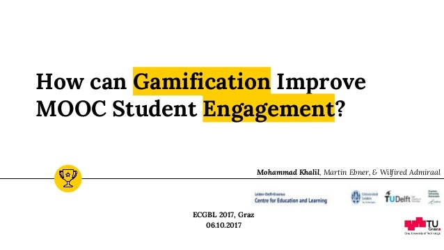 How can Gamification Improve MOOC Student Engagement? ECGBL 2017, Graz 06.10.2017 Mohammad Khalil, Martin Ebner, & Wilfire...