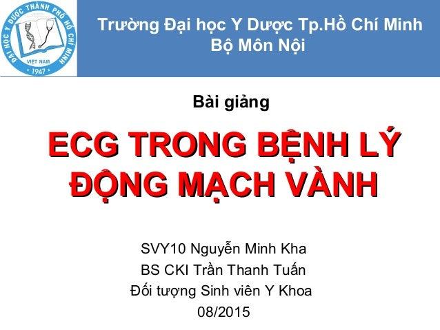 ECG TRONG BỆNH LÝECG TRONG BỆNH LÝ ĐỘNG MẠCH VÀNHĐỘNG MẠCH VÀNH SVY10 Nguyễn Minh Kha BS CKI Trần Thanh Tuấn Đối tượng Sin...