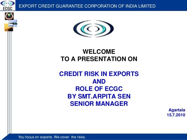 EXPORT CREDIT GUARANTEE CORPORATION OF INDIA LIMITED  WELCOME  TO A PRESENTATION ON  CREDIT RISK IN EXPORTS  You foYcouus ...