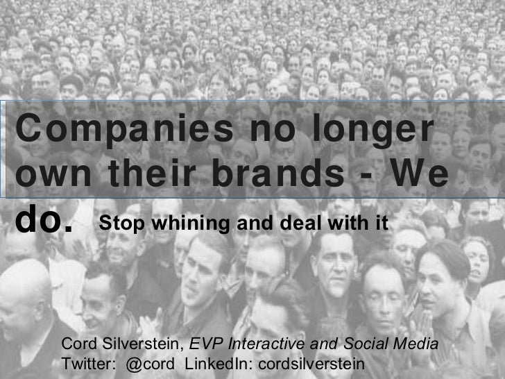 Companies no longer own their brands - We do. Stop whining and deal with it Cord Silverstein,  EVP Interactive and Social ...