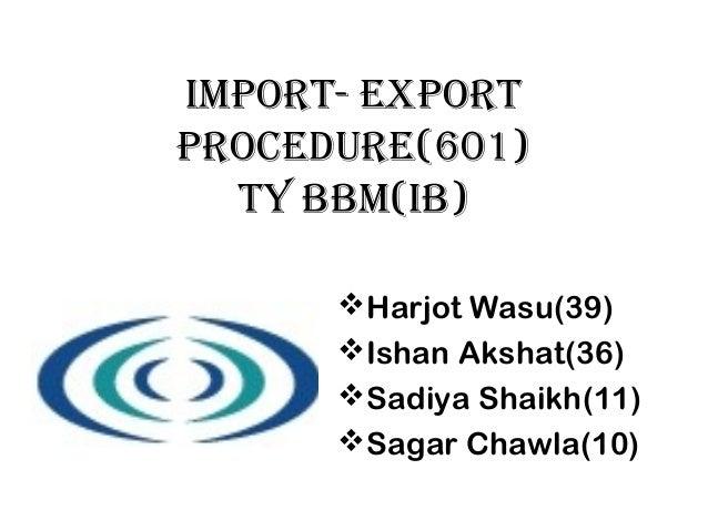 IMPORT- EXPORT PROCEDURE(601) TY BBM(IB) Harjot Wasu(39) Ishan Akshat(36) Sadiya Shaikh(11) Sagar Chawla(10)