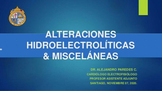 ALTERACIONES HIDROELECTROLÍTICAS & MISCELÁNEAS DR. ALEJANDRO PAREDES C. CARDIÓLOGO ELECTROFISIÓLOGO PROFESOR ASISTENTE ADJ...