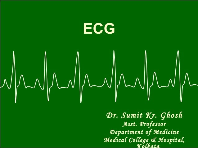 ECGDr. Sumit Kr. GhoshAsst. ProfessorDepartment of MedicineMedical College & Hospital,