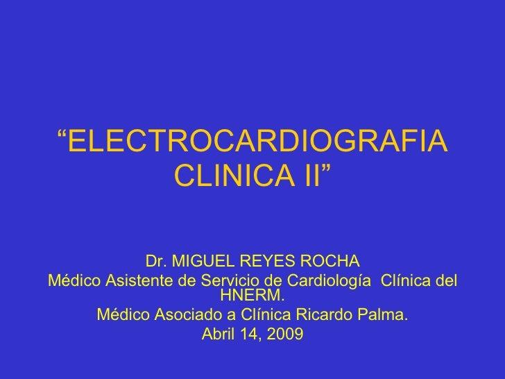 """"""" ELECTROCARDIOGRAFIA CLINICA II"""" Dr. MIGUEL REYES ROCHA Médico Asistente de Servicio de Cardiología  Clínica del HNERM. M..."""
