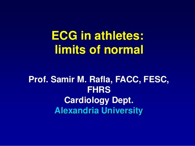 ECG in athletes: limits of normal Prof. Samir M. Rafla, FACC, FESC, FHRS Cardiology Dept. Alexandria University