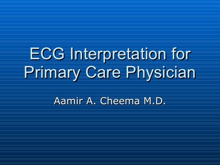 ECG Interpretation for Primary Care Physician Aamir A. Cheema M.D.