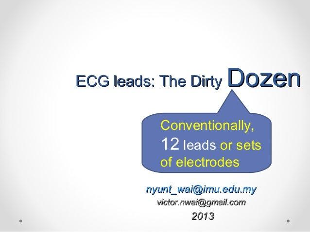 ECG leads: The DirtyECG leads: The Dirty DozenDozen Conventionally, 12 leads or sets of electrodes nyunt_wai@imu.edu.mynyu...
