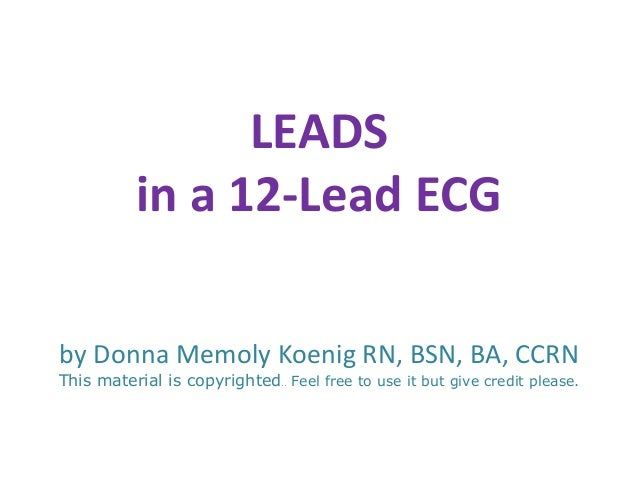 LEADS           in a 12-Lead ECGby Donna Memoly Koenig RN, BSN, BA, CCRNThis material is copyrighted.. Feel free to use it...