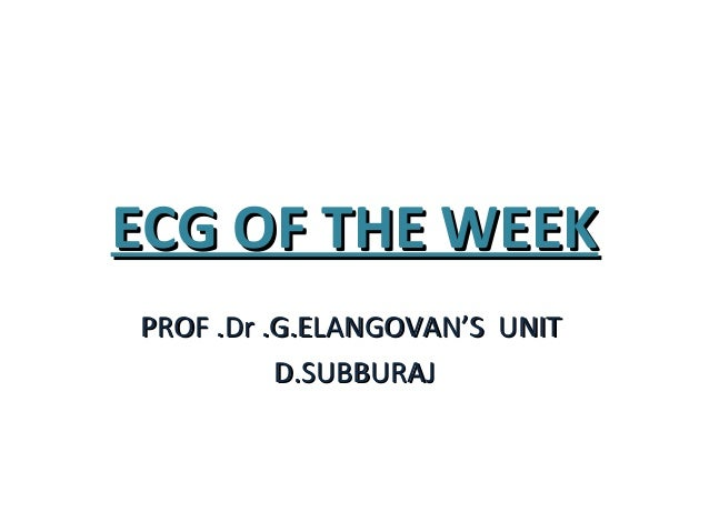 ECG OF THE WEEKECG OF THE WEEK PROF .Dr .G.ELANGOVAN'S UNITPROF .Dr .G.ELANGOVAN'S UNIT D.SUBBURAJD.SUBBURAJ