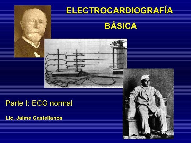 ELECTROCARDIOGRAFÍA BÁSICA Parte I: ECG normal Lic. Jaime Castellanos