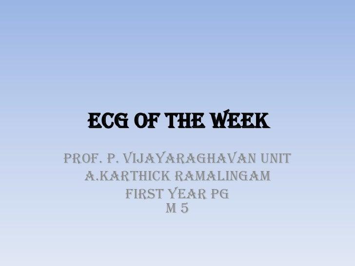 ECG of the week<br />Prof. P. Vijayaraghavan Unit<br />A.KarthickRamalingam<br />FIRST YEAR PGM 5<br />