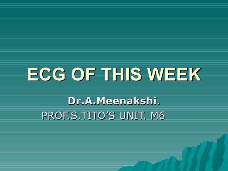 ECG OF THIS WEEK Dr.A.Meenakshi . PROF.S.TITO'S UNIT. M6