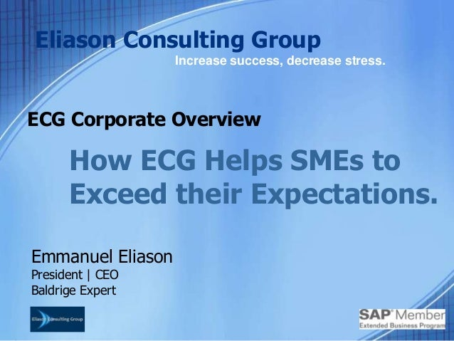 ECG Corporate OverviewEmmanuel EliasonPresident | CEOBaldrige ExpertEliason Consulting GroupIncrease success, decrease str...
