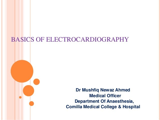 BASICS OF ELECTROCARDIOGRAPHY Dr Mushfiq Newaz Ahmed Medical Officer Department Of Anaesthesia, Comilla Medical College & ...
