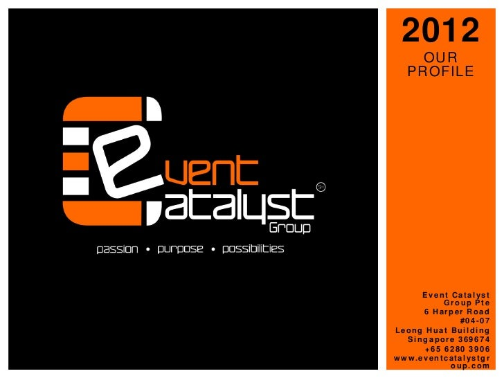 2012    OUR  PROFILE     Event Catalyst          Group Pte     6 Harper Road             #04-07Leong Huat Building  Singap...