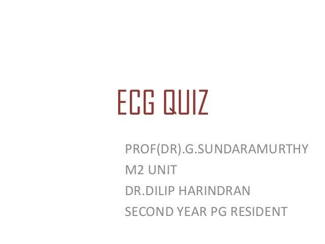 ECG QUIZ PROF(DR).G.SUNDARAMURTHY M2 UNIT DR.DILIP HARINDRAN SECOND YEAR PG RESIDENT