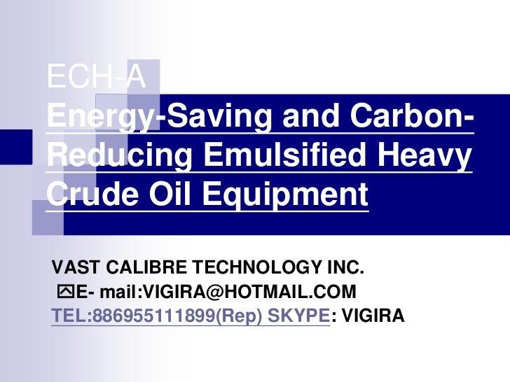 ECH-AEnergy-Saving and Carbon-Reducing Emulsified HeavyCrude Oil EquipmentVAST CALIBRE TECHNOLOGY INC.E- mail:VIGIRA@HOTM...
